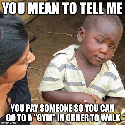 "Third World Skeptical Kid Meme | YOU MEAN TO TELL ME YOU PAY SOMEONE SO YOU CAN GO TO A ""GYM"" IN ORDER TO WALK 