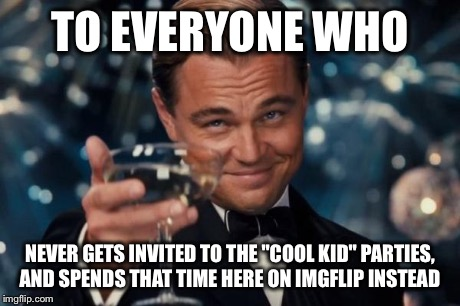 "Leonardo Dicaprio Cheers Meme | TO EVERYONE WHO NEVER GETS INVITED TO THE ""COOL KID"" PARTIES, AND SPENDS THAT TIME HERE ON IMGFLIP INSTEAD 