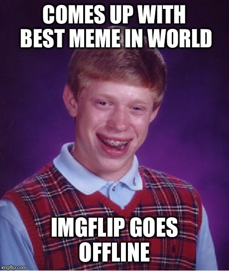 Bad Luck Brian Meme | COMES UP WITH BEST MEME IN WORLD IMGFLIP GOES OFFLINE | image tagged in memes,bad luck brian | made w/ Imgflip meme maker