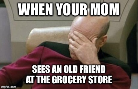 Captain Picard Facepalm Meme | WHEN YOUR MOM SEES AN OLD FRIEND AT THE GROCERY STORE | image tagged in memes,captain picard facepalm | made w/ Imgflip meme maker