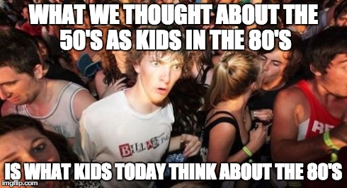 Sudden Clarity Clarence Meme | WHAT WE THOUGHT ABOUT THE 50'S AS KIDS IN THE 80'S IS WHAT KIDS TODAY THINK ABOUT THE 80'S | image tagged in memes,sudden clarity clarence,AdviceAnimals | made w/ Imgflip meme maker