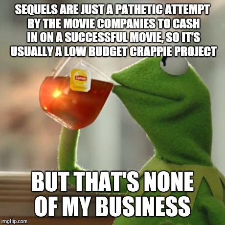 But Thats None Of My Business Meme | SEQUELS ARE JUST A PATHETIC ATTEMPT BY THE MOVIE COMPANIES TO CASH IN ON A SUCCESSFUL MOVIE, SO IT'S USUALLY A LOW BUDGET CRAPPIE PROJECT BU | image tagged in memes,but thats none of my business,kermit the frog | made w/ Imgflip meme maker