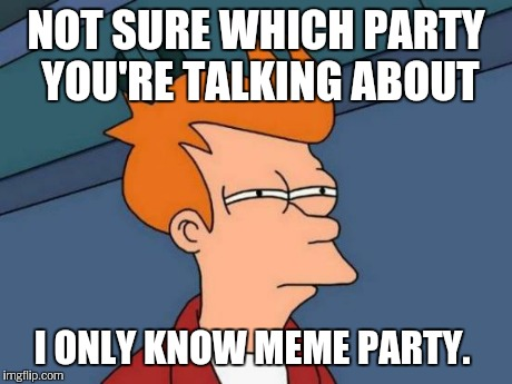 Futurama Fry Meme | NOT SURE WHICH PARTY YOU'RE TALKING ABOUT I ONLY KNOW MEME PARTY. | image tagged in memes,futurama fry | made w/ Imgflip meme maker