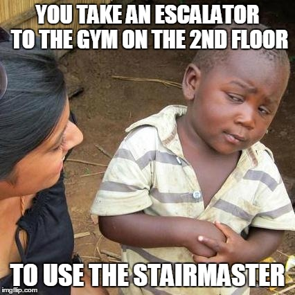 Third World Skeptical Kid Meme | YOU TAKE AN ESCALATOR TO THE GYM ON THE 2ND FLOOR TO USE THE STAIRMASTER | image tagged in memes,third world skeptical kid | made w/ Imgflip meme maker