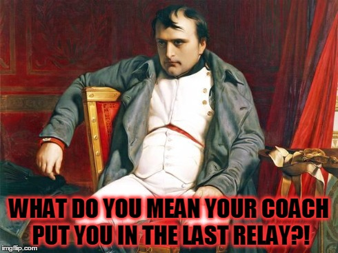 Bored Napoleon | WHAT DO YOU MEAN YOUR COACH PUT YOU IN THE LAST RELAY?! | image tagged in bored napoleon | made w/ Imgflip meme maker