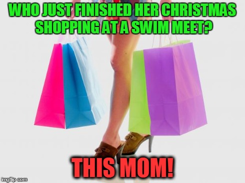 WHO JUST FINISHED HER CHRISTMAS SHOPPING AT A SWIM MEET? THIS MOM! | image tagged in how is shopping | made w/ Imgflip meme maker