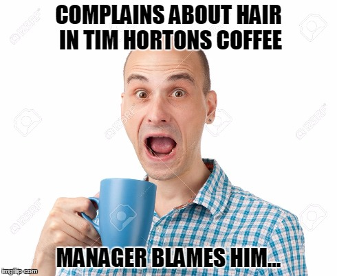 Customer Service! | COMPLAINS ABOUT HAIR IN TIM HORTONS COFFEE MANAGER BLAMES HIM... | image tagged in customer service | made w/ Imgflip meme maker