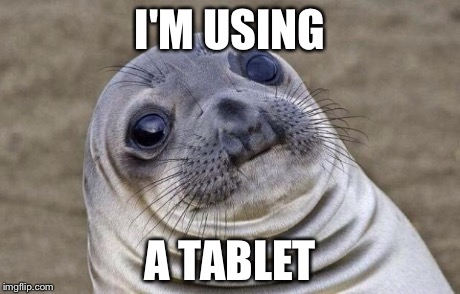 Awkward Moment Sealion Meme | I'M USING A TABLET | image tagged in memes,awkward moment sealion | made w/ Imgflip meme maker