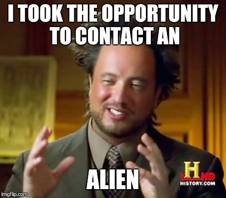 Ancient Aliens Meme | I TOOK THE OPPORTUNITY TO CONTACT AN ALIEN | image tagged in memes,ancient aliens | made w/ Imgflip meme maker