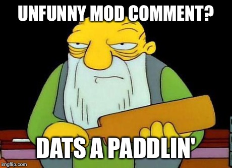Paddle | UNFUNNY MOD COMMENT? DATS A PADDLIN' | image tagged in paddle | made w/ Imgflip meme maker