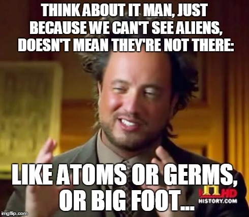 Ancient Aliens | THINK ABOUT IT MAN, JUST BECAUSE WE CAN'T SEE ALIENS, DOESN'T MEAN THEY'RE NOT THERE: LIKE ATOMS OR GERMS, OR BIG FOOT... | image tagged in memes,ancient aliens,big foot,conspiracy theory,dude,truth | made w/ Imgflip meme maker