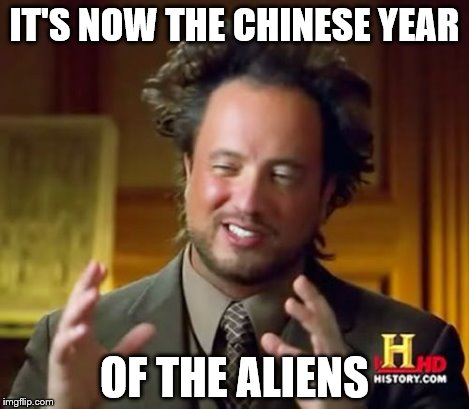 Ancient Aliens Meme | IT'S NOW THE CHINESE YEAR OF THE ALIENS | image tagged in memes,ancient aliens | made w/ Imgflip meme maker
