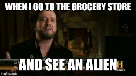 WHEN I GO TO THE GROCERY STORE AND SEE AN ALIEN | made w/ Imgflip meme maker