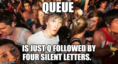 Sudden Clarity Clarence Meme | QUEUE IS JUST Q FOLLOWED BY FOUR SILENT LETTERS. | image tagged in memes,sudden clarity clarence | made w/ Imgflip meme maker