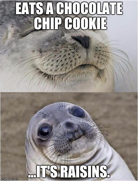 Why is this world so cruel... | EATS A CHOCOLATE CHIP COOKIE ...IT'S RAISINS. | image tagged in memes,awkward moment seal,cookie,chocolate,yum,mistake | made w/ Imgflip meme maker