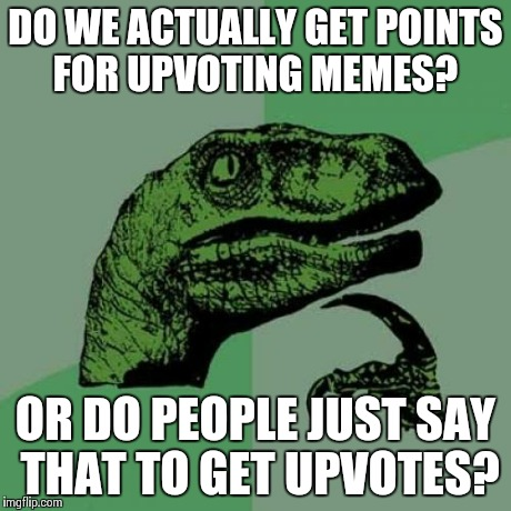If yes, how many? | DO WE ACTUALLY GET POINTS FOR UPVOTING MEMES? OR DO PEOPLE JUST SAY THAT TO GET UPVOTES? | image tagged in memes,philosoraptor | made w/ Imgflip meme maker