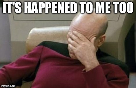 Captain Picard Facepalm Meme | IT'S HAPPENED TO ME TOO | image tagged in memes,captain picard facepalm | made w/ Imgflip meme maker