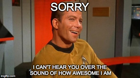 SORRY I CAN'T HEAR YOU OVER THE SOUND OF HOW AWESOME I AM | image tagged in captain kirk | made w/ Imgflip meme maker
