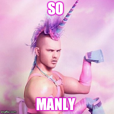 Unicorn MAN | SO MANLY | image tagged in memes,unicorn man | made w/ Imgflip meme maker
