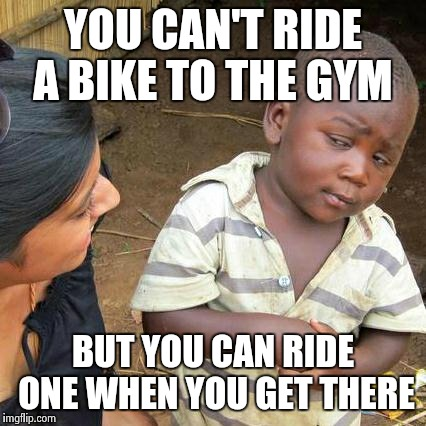 Third World Skeptical Kid Meme | YOU CAN'T RIDE A BIKE TO THE GYM BUT YOU CAN RIDE ONE WHEN YOU GET THERE | image tagged in memes,third world skeptical kid | made w/ Imgflip meme maker
