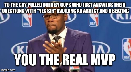"You The Real MVP Meme | TO THE GUY PULLED OVER BY COPS WHO JUST ANSWERS THEIR QUESTIONS WITH ""YES SIR"" AVOIDING AN ARREST AND A BEATING YOU THE REAL MVP 