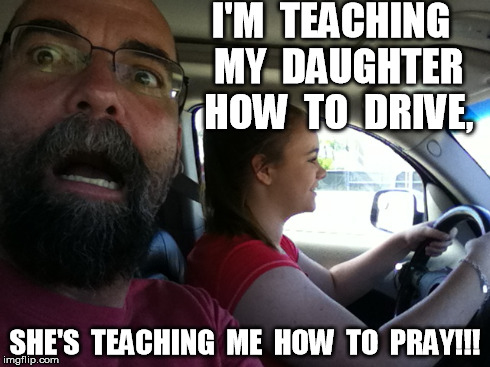 Joys of Parenting | I'M  TEACHING  MY  DAUGHTER  HOW  TO  DRIVE, SHE'S  TEACHING  ME  HOW  TO  PRAY!!! | image tagged in teaching,kids,drive,joys of parenting | made w/ Imgflip meme maker