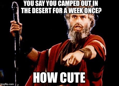 Angry Old Moses | YOU SAY YOU CAMPED OUT IN THE DESERT FOR A WEEK ONCE? HOW CUTE | image tagged in angry old moses | made w/ Imgflip meme maker