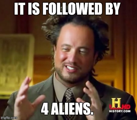 Ancient Aliens Meme | IT IS FOLLOWED BY 4 ALIENS. | image tagged in memes,ancient aliens | made w/ Imgflip meme maker