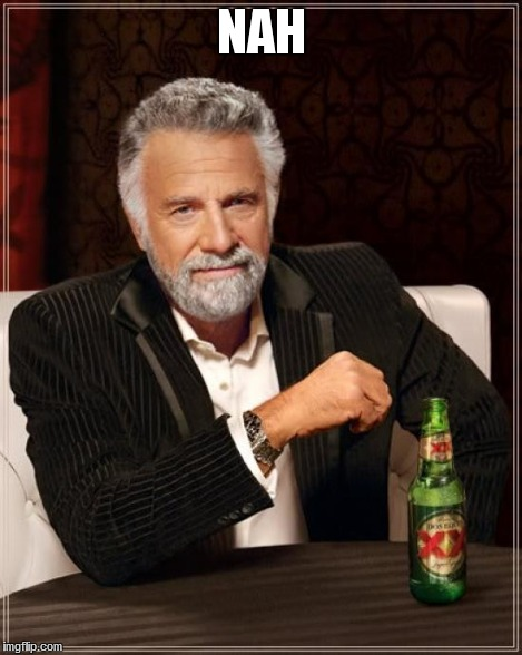 NAH | image tagged in memes,the most interesting man in the world | made w/ Imgflip meme maker