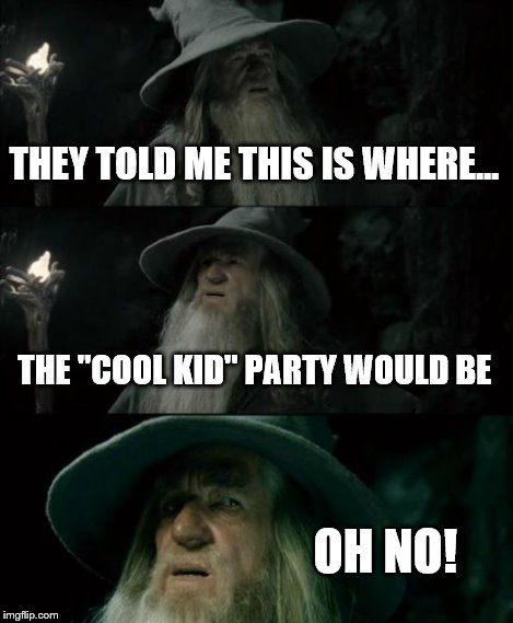 "Confused Gandalf Meme | THEY TOLD ME THIS IS WHERE... THE ""COOL KID"" PARTY WOULD BE OH NO! 
