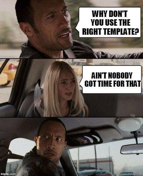 The Rock Driving Meme | WHY DON'T YOU USE THE RIGHT TEMPLATE? AIN'T NOBODY GOT TIME FOR THAT | image tagged in memes,the rock driving | made w/ Imgflip meme maker