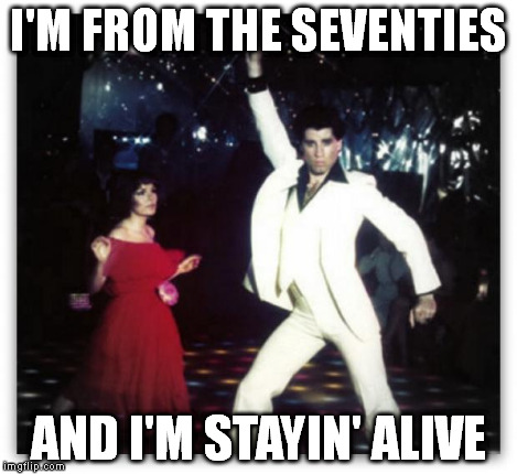 Staying alive | I'M FROM THE SEVENTIES AND I'M STAYIN' ALIVE | image tagged in staying alive | made w/ Imgflip meme maker