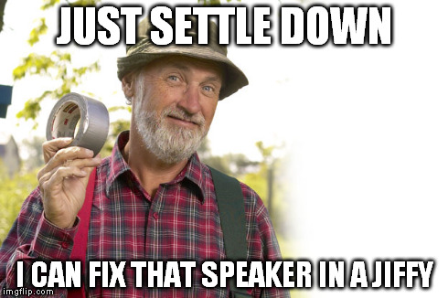 JUST SETTLE DOWN I CAN FIX THAT SPEAKER IN A JIFFY | made w/ Imgflip meme maker