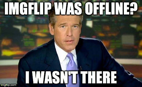 Brian Williams Was There Meme | IMGFLIP WAS OFFLINE? I WASN'T THERE | image tagged in memes,brian williams was there | made w/ Imgflip meme maker