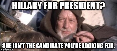 These Aren't The Droids You Were Looking For | HILLARY FOR PRESIDENT? SHE ISN'T THE CANDIDATE YOU'RE LOOKING FOR. | image tagged in memes,these arent the droids you were looking for | made w/ Imgflip meme maker