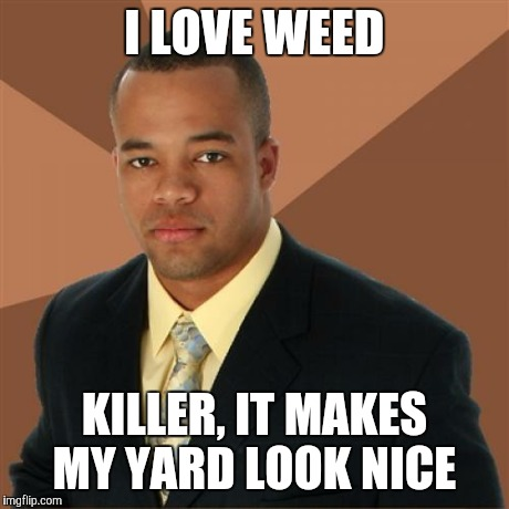 Successful Black Man | I LOVE WEED KILLER, IT MAKES MY YARD LOOK NICE | image tagged in memes,successful black man | made w/ Imgflip meme maker