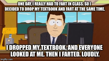 Aaaaand Its Gone Meme | ONE DAY, I REALLY HAD TO FART IN CLASS. SO I DECIDED TO DROP MY TEXTBOOK AND FART AT THE SAME TIME. I DROPPED MY TEXTBOOK, AND EVERYONE LOOK | image tagged in memes,aaaaand its gone | made w/ Imgflip meme maker
