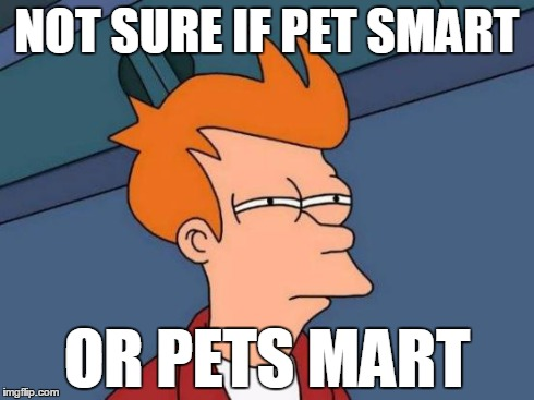 Futurama Fry | NOT SURE IF PET SMART OR PETS MART | image tagged in memes,futurama fry | made w/ Imgflip meme maker