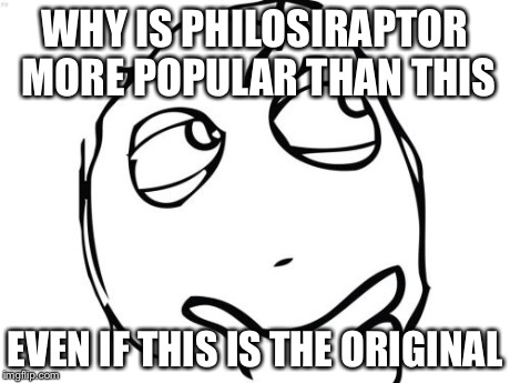 Question Rage Face | WHY IS PHILOSIRAPTOR MORE POPULAR THAN THIS EVEN IF THIS IS THE ORIGINAL | image tagged in memes,question rage face | made w/ Imgflip meme maker