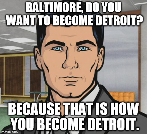 Archer Meme | BALTIMORE, DO YOU WANT TO BECOME DETROIT? BECAUSE THAT IS HOW YOU BECOME DETROIT. | image tagged in memes,archer | made w/ Imgflip meme maker