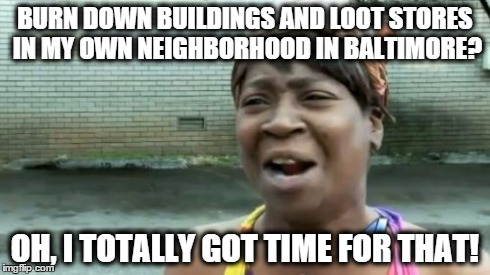 Ain't Nobody Got Time For That Meme | BURN DOWN BUILDINGS AND LOOT STORES IN MY OWN NEIGHBORHOOD IN BALTIMORE? OH, I TOTALLY GOT TIME FOR THAT! | image tagged in memes,aint nobody got time for that | made w/ Imgflip meme maker