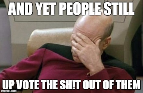 Captain Picard Facepalm Meme | AND YET PEOPLE STILL UP VOTE THE SH!T OUT OF THEM | image tagged in memes,captain picard facepalm | made w/ Imgflip meme maker