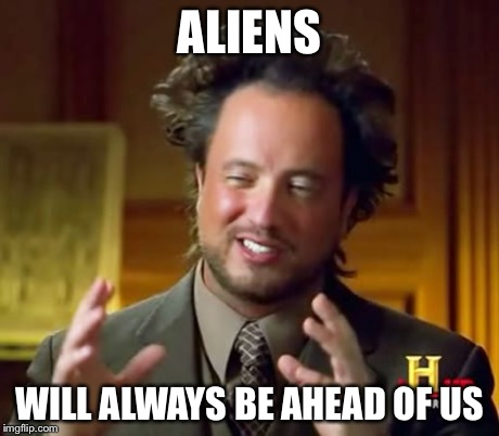 Ancient Aliens Meme | ALIENS WILL ALWAYS BE AHEAD OF US | image tagged in memes,ancient aliens | made w/ Imgflip meme maker