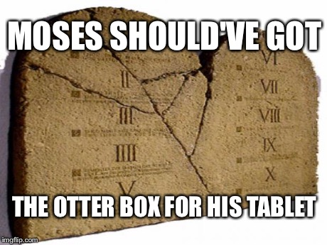 Tablet | MOSES SHOULD'VE GOT THE OTTER BOX FOR HIS TABLET | image tagged in tablet | made w/ Imgflip meme maker
