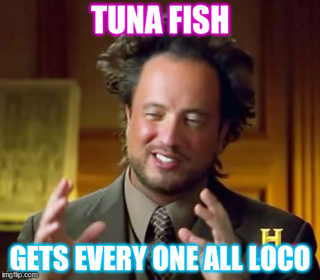 loco fish | TUNA FISH GETS EVERY ONE ALL LOCO | image tagged in ancient aliens,go fish | made w/ Imgflip meme maker
