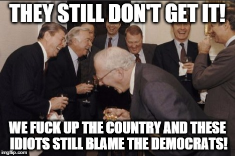 Laughing Men In Suits Meme | THEY STILL DON'T GET IT! WE F**K UP THE COUNTRY AND THESE IDIOTS STILL BLAME THE DEMOCRATS! | image tagged in memes,laughing men in suits | made w/ Imgflip meme maker