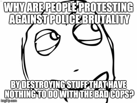 I'll respect the opinions of others but this is how I feel about what people are doing | WHY ARE PEOPLE PROTESTING AGAINST POLICE BRUTALITY BY DESTROYING STUFF THAT HAVE NOTHING TO DO WITH THE BAD COPS? | image tagged in memes,question rage face | made w/ Imgflip meme maker