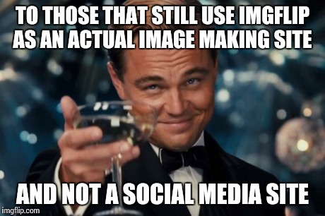 Leonardo Dicaprio Cheers Meme | TO THOSE THAT STILL USE IMGFLIP AS AN ACTUAL IMAGE MAKING SITE AND NOT A SOCIAL MEDIA SITE | image tagged in memes,leonardo dicaprio cheers | made w/ Imgflip meme maker
