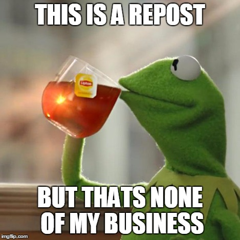But Thats None Of My Business Meme | THIS IS A REPOST BUT THATS NONE OF MY BUSINESS | image tagged in memes,but thats none of my business,kermit the frog | made w/ Imgflip meme maker