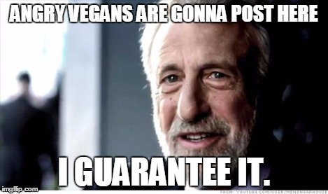 I Guarantee It | ANGRY VEGANS ARE GONNA POST HERE I GUARANTEE IT. | image tagged in i guarantee it | made w/ Imgflip meme maker